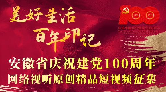 安徽省庆祝建党100周年网络视听原创精品短视频征集正式启动